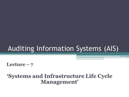 Auditing Information Systems (AIS) Lecture – 7 'Systems and Infrastructure Life Cycle Management'