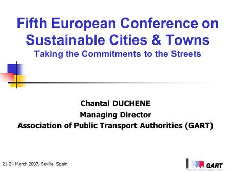 21-24 March 2007, Séville, Spain Fifth European Conference on Sustainable Cities & Towns Taking the Commitments to the Streets Chantal DUCHENE Managing.