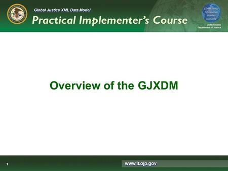 Global Justice XML Data Model Practical Implementer's Course www.it.ojp.gov 1 Overview of the GJXDM.