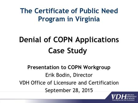 The Certificate of Public Need Program in Virginia Denial of COPN Applications Case Study Presentation to COPN Workgroup Erik Bodin, Director VDH Office.