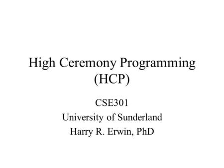 High Ceremony Programming (HCP) CSE301 University of Sunderland Harry R. Erwin, PhD.