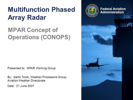 Presented to: MPAR Working Group By: Garth Torok, Weather Processors Group, Aviation Weather Directorate Date: 21 June 2007 Federal Aviation Administration.
