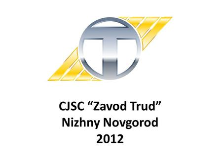 "CJSC ""Zavod Trud"" Nizhny Novgorod 2012. General information Russia is a perspective growing market with great capacity and high level of profitability."