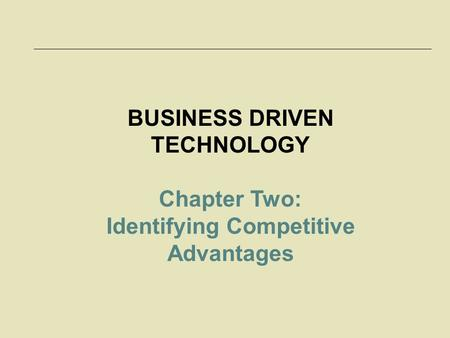McGraw-Hill/Irwin © 2006 The McGraw-Hill Companies, Inc. All rights reserved. 2-1 BUSINESS DRIVEN TECHNOLOGY Chapter Two: Identifying Competitive Advantages.