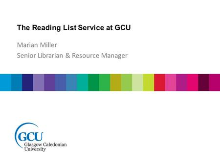 The Reading List Service at GCU Marian Miller Senior Librarian & Resource Manager.