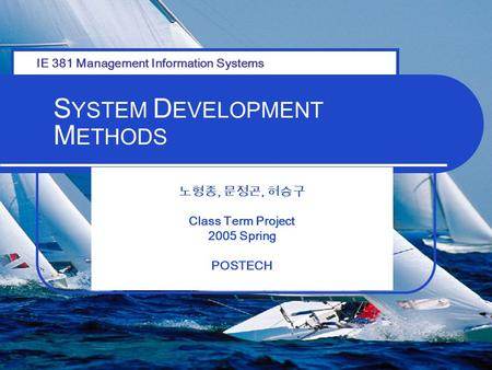 S YSTEM D EVELOPMENT M ETHODS 노형종, 문정곤, 허승구 Class Term Project 2005 Spring POSTECH IE 381 Management Information Systems.