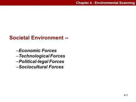 4-1 Chapter 4 - Environmental Scanning Societal Environment -- –Economic Forces –Technological Forces –Political-legal Forces –Sociocultural Forces.