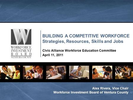 BUILDING A COMPETITIVE WORKFORCE Strategies, Resources, Skills and Jobs Civic Alliance Workforce Education Committee April 11, 2011 Alex Rivera, Vice Chair.