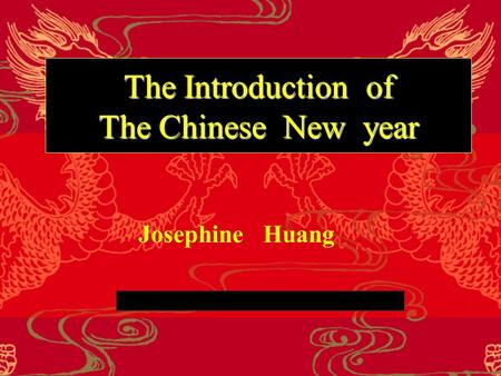 The Introduction of The Chinese New year Josephine Huang.