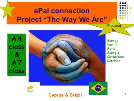 "EPal connection Project ""The Way We Are"" 1 Cyprus & Brazil A'4 class & A'7 class George Vasiliki Sotia Georgia Costantina Katerina Prepared by:"