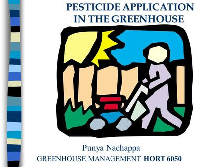 PESTICIDE APPLICATION PESTICIDE APPLICATION IN THE GREENHOUSE IN THE GREENHOUSE Punya Nachappa GREENHOUSE MANAGEMENT HORT 6050.