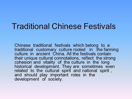Traditional Chinese Festivals Chinese traditional festivals which belong to a traditional customary culture rooted in the farming culture in ancient China.
