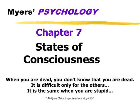 Myers' PSYCHOLOGY Chapter 7 States of Consciousness When you are dead, you don't know that you are dead. It is difficult only for the others... It is.