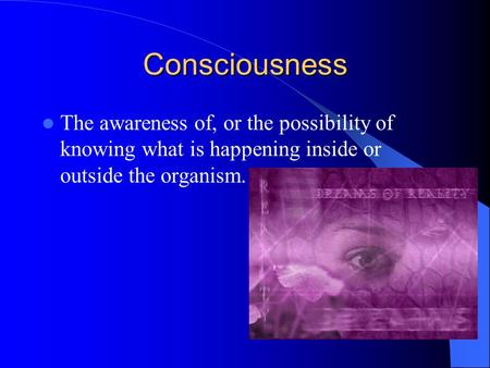 Consciousness The awareness of, or the possibility of knowing what is happening inside or outside the organism.