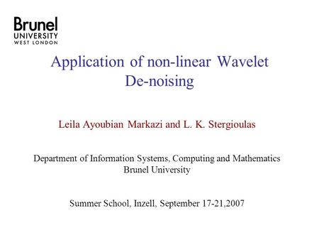 Application of non-linear Wavelet De-noising Leila Ayoubian Markazi and L. K. Stergioulas Department of Information Systems, Computing and Mathematics.