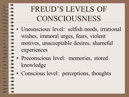 FREUD'S LEVELS OF CONSCIOUSNESS Unconscious level: selfish needs, irrational wishes, immoral urges, fears, violent motives, unacceptable desires, shameful.