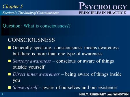 HOLT, RINEHART AND WINSTON P SYCHOLOGY PRINCIPLES IN PRACTICE 1 Chapter 5 Question: What is consciousness? CONSCIOUSNESS Generally speaking, consciousness.