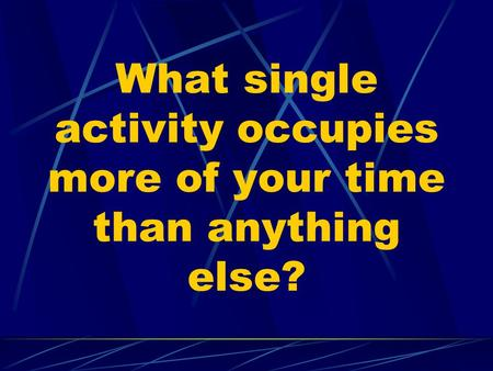 What single activity occupies more of your time than anything else?