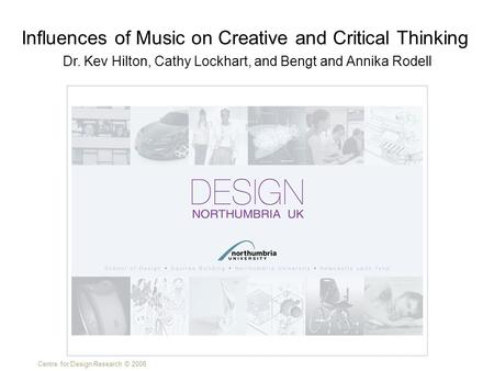 Centre for Design Research © 2008 Dr. Kev Hilton, Cathy Lockhart, and Bengt and Annika Rodell Influences of Music on Creative and Critical Thinking.