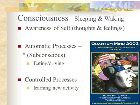 Consciousness Sleeping & Waking Awareness of Self (thoughts & feelings) Automatic Processes – * (Subconscious) Eating/driving Controlled Processes – learning.
