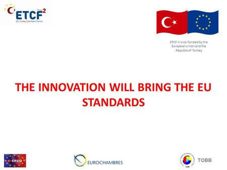 THE INNOVATION WILL BRING THE EU STANDARDS ETCF-II is co-funded by the European Union and the Republic of Turkey TOBB.