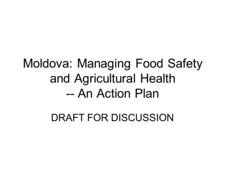Moldova: Managing Food Safety and Agricultural Health -- An Action Plan DRAFT FOR DISCUSSION.