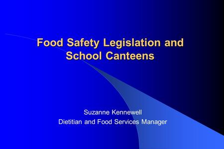 Food Safety Legislation and School Canteens Suzanne Kennewell Dietitian and Food Services Manager.