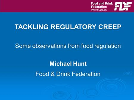 TACKLING REGULATORY CREEP Some observations from food regulation Michael Hunt Food & Drink Federation.