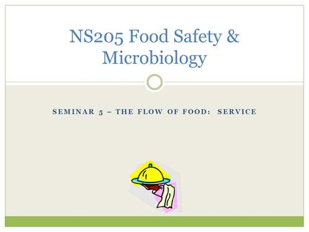 SEMINAR 5 – THE FLOW OF FOOD: SERVICE NS205 Food Safety & Microbiology.