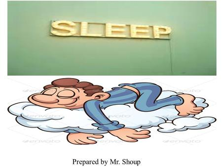 Prepared by Mr. Shoup. Sleep and Dreams……Average Sleep Adults and Middle School students need: Average amount 8-10 hours per night  Most teens need between.