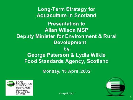 15 April 2002 Presentation to Allan Wilson MSP Deputy Minister for Environment & Rural Development by George Paterson & Lydia Wilkie Food Standards Agency,