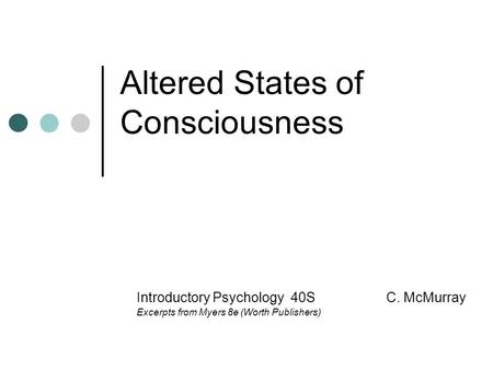 Altered States of Consciousness Introductory Psychology 40S C. McMurray Excerpts from Myers 8e (Worth Publishers)
