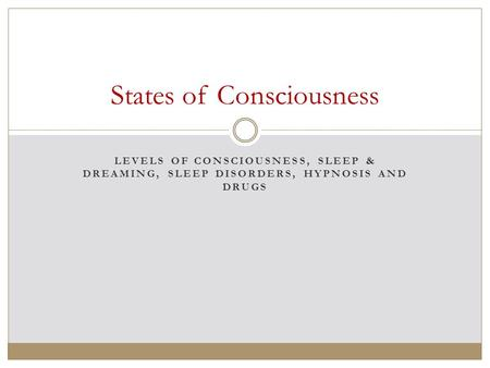 LEVELS OF CONSCIOUSNESS, SLEEP & DREAMING, SLEEP DISORDERS, HYPNOSIS AND DRUGS States of Consciousness.