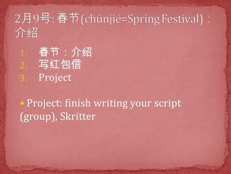 1. 春节:介绍 2. 写红包信 3. Project Project: finish writing your script (group), Skritter.