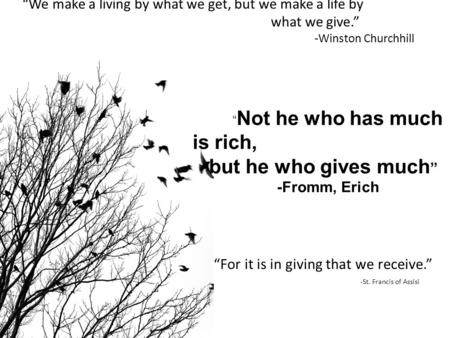 """We make a living by what we get, but we make a life by what we give."" -Winston Churchhill "" Not he who has much is rich, but he who gives much "" -Fromm,"