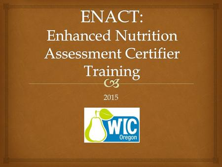 2015.   Taking nutrition assessment to the next level! Providing Quality Services ENACT WIC staff making connections.