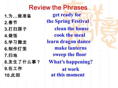 Review the Phrases 1. 为 … 做准备 2. 春节 3. 打扫房子 4. 做饭 5. 学习舞龙 6. 制作灯笼 7. 扫地 8. 发生了什么事? 9. 在工作 10. 此刻 get ready for the Spring Festival clean the house cook.