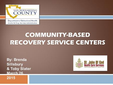 COMMUNITY-BASED RECOVERY SERVICE CENTERS By: Brenda Sillsbury & Toby Slater March 26, 2015 Department of Behavioral Health Alcohol & Drug Services Administration.