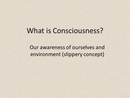 What is Consciousness? Our awareness of ourselves and environment (slippery concept)