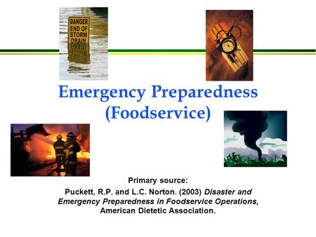 Emergency Preparedness (Foodservice) Primary source: Puckett, R.P. and L.C. Norton. (2003) Disaster and Emergency Preparedness in Foodservice Operations,