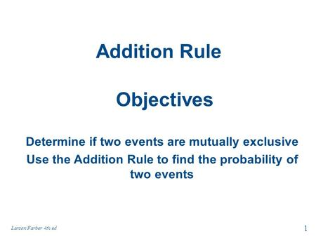 Addition Rule Larson/Farber 4th ed 1 Objectives Determine if two events are mutually exclusive Use the Addition Rule to find the probability of two events.