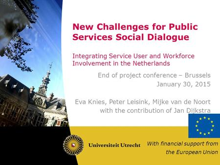 New Challenges for Public Services Social Dialogue Integrating Service User and Workforce Involvement in the Netherlands End of project conference – Brussels.
