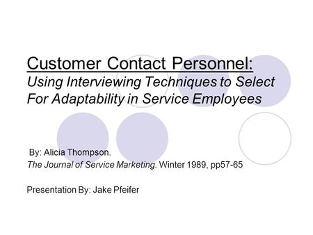 Customer Contact Personnel: Using Interviewing Techniques to Select For Adaptability in Service Employees By: Alicia Thompson. The Journal of Service Marketing.