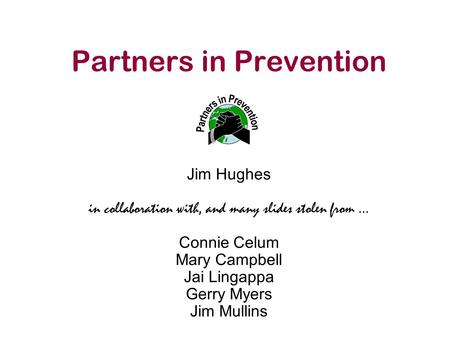 Partners in Prevention Jim Hughes in collaboration with, and many slides stolen from … Connie Celum Mary Campbell Jai Lingappa Gerry Myers Jim Mullins.