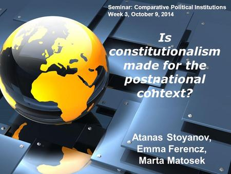 Is constitutionalism made for the postnational context? Atanas Stoyanov, Emma Ferencz, Marta Matosek Seminar: Comparative Political Institutions Week 3,