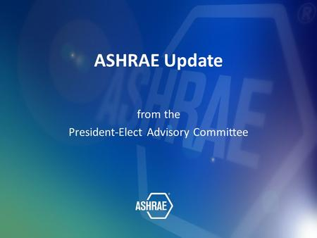 ASHRAE Update from the President-Elect Advisory Committee.
