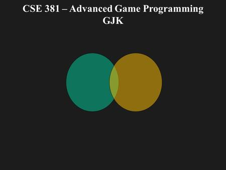 CSE 381 – Advanced Game Programming GJK. GJK Gilbert – Johnson – Keerthi distance algorithm Used to determine the minimum distance between convex sets.