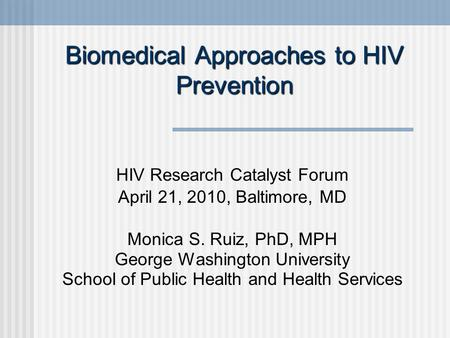 Biomedical Approaches to HIV Prevention HIV Research Catalyst Forum April 21, 2010, Baltimore, MD Monica S. Ruiz, PhD, MPH George Washington University.