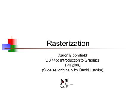 Rasterization Aaron Bloomfield CS 445: Introduction to Graphics Fall 2006 (Slide set originally by David Luebke)