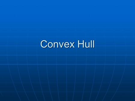 Convex Hull. What is the Convex Hull? Imagine a set of points on a board with a nail hammered into each point. Now stretch a rubber band over all the.